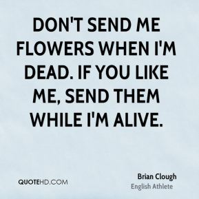 Brian Clough - Don't send me flowers when I'm dead. If you like me, send them while I'm alive.