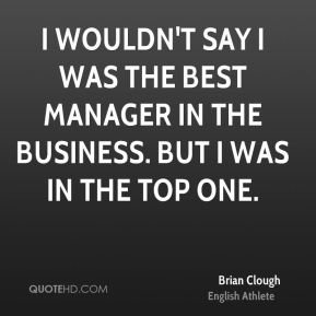 I wouldn't say I was the best manager in the business. But I was in the top one.