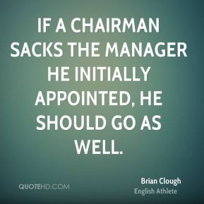 Brian Clough - If a chairman sacks the manager he initially appointed, he should go as well.