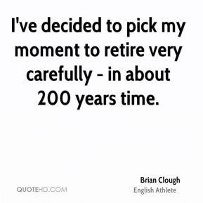I've decided to pick my moment to retire very carefully - in about 200 years time.