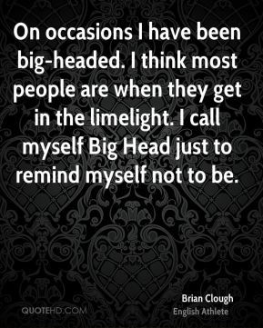 Brian Clough - On occasions I have been big-headed. I think most people are when they get in the limelight. I call myself Big Head just to remind myself not to be.