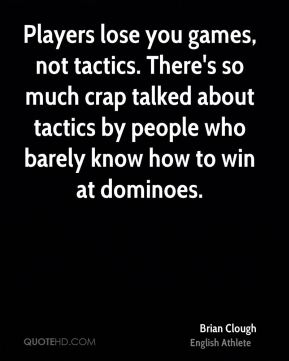 Brian Clough - Players lose you games, not tactics. There's so much crap talked about tactics by people who barely know how to win at dominoes.