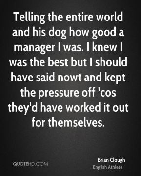 Brian Clough - Telling the entire world and his dog how good a manager I was. I knew I was the best but I should have said nowt and kept the pressure off 'cos they'd have worked it out for themselves.