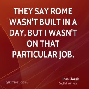 They say Rome wasn't built in a day, but I wasn't on that particular job.
