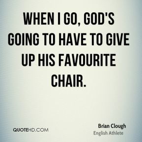 When I go, God's going to have to give up his favourite chair.