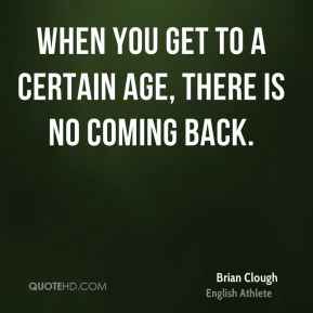 When you get to a certain age, there is no coming back.