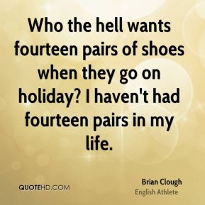 Who the hell wants fourteen pairs of shoes when they go on holiday? I haven't had fourteen pairs in my life.