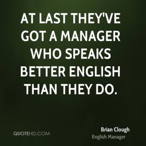 At last they've got a manager who speaks better English than they do.