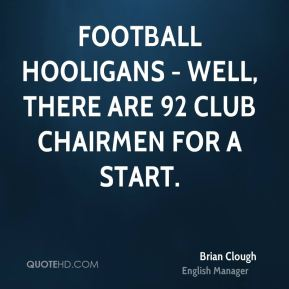Football hooligans - well, there are 92 club chairmen for a start.