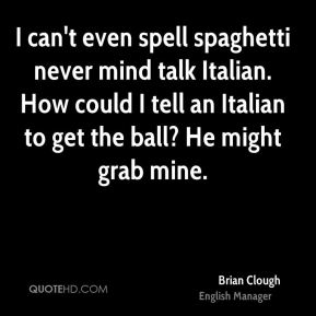 I can't even spell spaghetti never mind talk Italian. How could I tell an Italian to get the ball? He might grab mine.