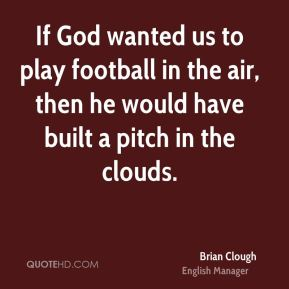 Brian Clough - If God wanted us to play football in the air, then he would have built a pitch in the clouds.