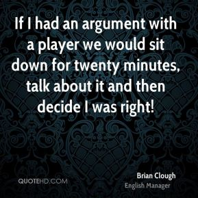 Brian Clough - If I had an argument with a player we would sit down for twenty minutes, talk about it and then decide I was right!