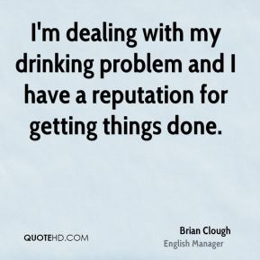 I'm dealing with my drinking problem and I have a reputation for getting things done.