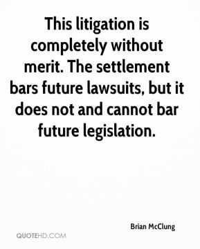 Brian McClung - This litigation is completely without merit. The settlement bars future lawsuits, but it does not and cannot bar future legislation.