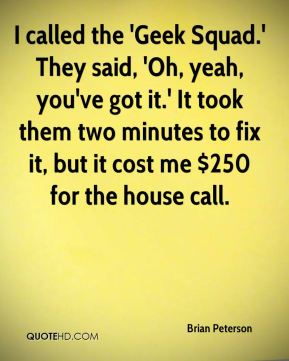 Brian Peterson - I called the 'Geek Squad.' They said, 'Oh, yeah, you've got it.' It took them two minutes to fix it, but it cost me $250 for the house call.