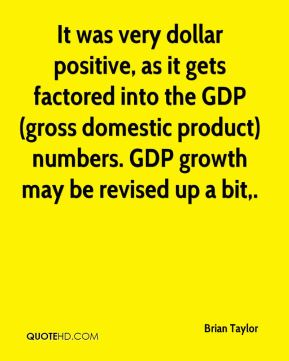 Brian Taylor - It was very dollar positive, as it gets factored into the GDP (gross domestic product) numbers. GDP growth may be revised up a bit.