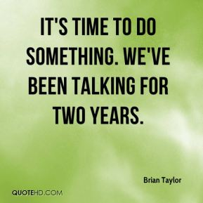 Brian Taylor - It's time to do something. We've been talking for two years.
