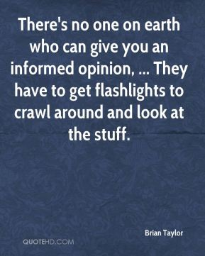 Brian Taylor - There's no one on earth who can give you an informed opinion, ... They have to get flashlights to crawl around and look at the stuff.