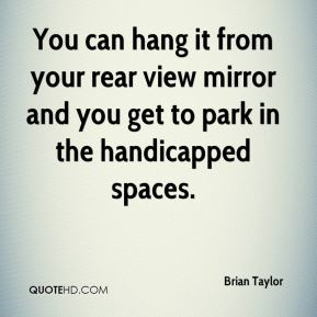 Brian Taylor - You can hang it from your rear view mirror and you get to park in the handicapped spaces.