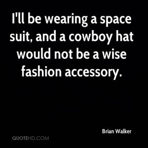 Brian Walker - I'll be wearing a space suit, and a cowboy hat would not be a wise fashion accessory.