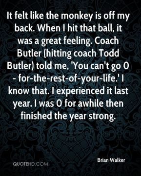 Brian Walker - It felt like the monkey is off my back. When I hit that ball, it was a great feeling. Coach Butler (hitting coach Todd Butler) told me, 'You can't go 0- for-the-rest-of-your-life.' I know that. I experienced it last year. I was 0 for awhile then finished the year strong.