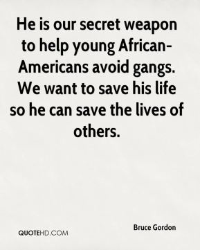 Bruce Gordon - He is our secret weapon to help young African-Americans avoid gangs. We want to save his life so he can save the lives of others.