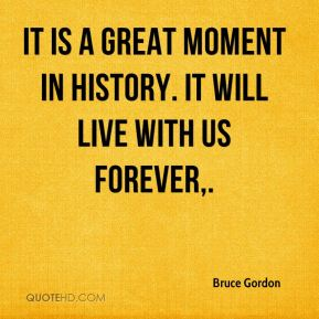 Bruce Gordon - It is a great moment in history. It will live with us forever.