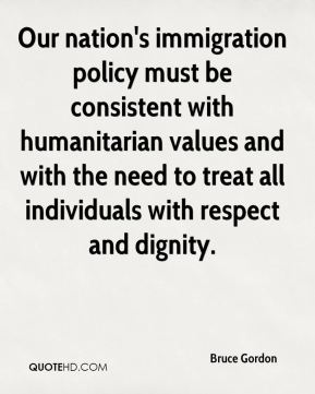 Bruce Gordon - Our nation's immigration policy must be consistent with humanitarian values and with the need to treat all individuals with respect and dignity.