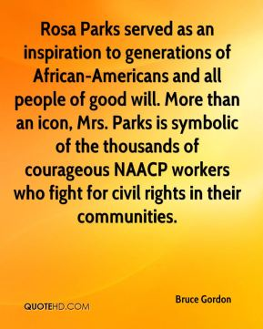 Bruce Gordon - Rosa Parks served as an inspiration to generations of African-Americans and all people of good will. More than an icon, Mrs. Parks is symbolic of the thousands of courageous NAACP workers who fight for civil rights in their communities.