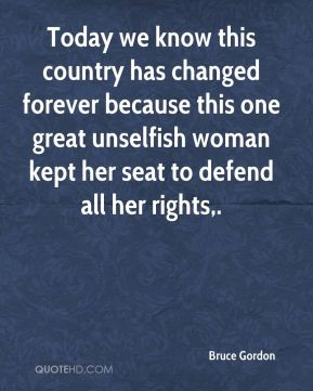 Today we know this country has changed forever because this one great unselfish woman kept her seat to defend all her rights.