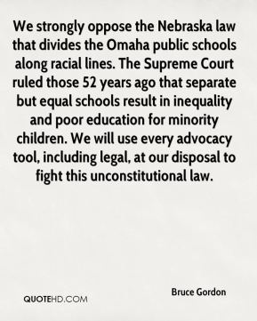 Bruce Gordon - We strongly oppose the Nebraska law that divides the Omaha public schools along racial lines. The Supreme Court ruled those 52 years ago that separate but equal schools result in inequality and poor education for minority children. We will use every advocacy tool, including legal, at our disposal to fight this unconstitutional law.