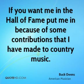 Buck Owens - If you want me in the Hall of Fame put me in because of some contributions that I have made to country music.