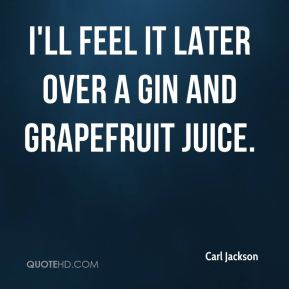Carl Jackson - I'll feel it later over a gin and grapefruit juice.