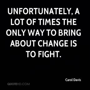 Carol Davis - Unfortunately, a lot of times the only way to bring about change is to fight.
