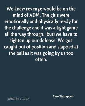 Cary Thompson - We knew revenge would be on the mind of ADM. The girls were emotionally and physically ready for the challenge and it was a tight game all the way through, (but) we have to tighten up our defense. We got caught out of position and slapped at the ball as it was going by us too often.