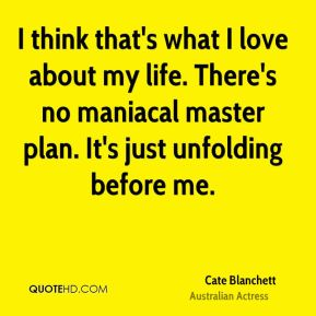 Cate Blanchett - I think that's what I love about my life. There's no maniacal master plan. It's just unfolding before me.