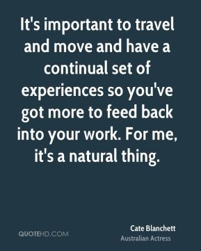 Cate Blanchett - It's important to travel and move and have a continual set of experiences so you've got more to feed back into your work. For me, it's a natural thing.
