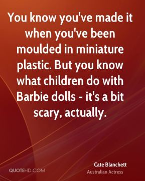 Cate Blanchett - You know you've made it when you've been moulded in miniature plastic. But you know what children do with Barbie dolls - it's a bit scary, actually.