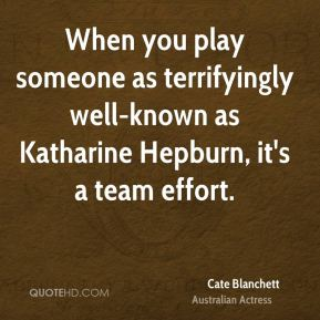 Cate Blanchett - When you play someone as terrifyingly well-known as Katharine Hepburn, it's a team effort.
