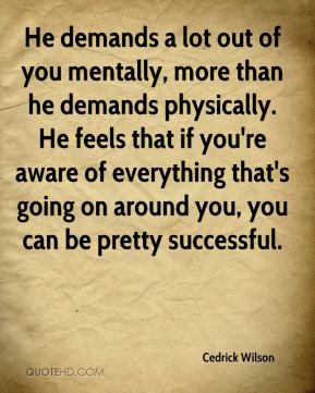 Cedrick Wilson - He demands a lot out of you mentally, more than he demands physically. He feels that if you're aware of everything that's going on around you, you can be pretty successful.