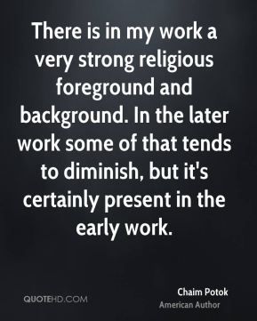 Chaim Potok - There is in my work a very strong religious foreground and background. In the later work some of that tends to diminish, but it's certainly present in the early work.