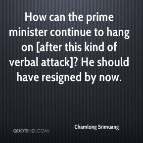 Chamlong Srimuang - How can the prime minister continue to hang on [after this kind of verbal attack]? He should have resigned by now.