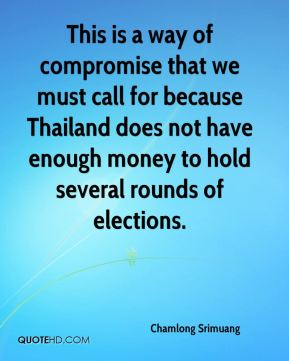 Chamlong Srimuang - This is a way of compromise that we must call for because Thailand does not have enough money to hold several rounds of elections.