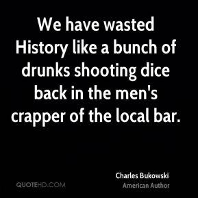 We have wasted History like a bunch of drunks shooting dice back in the men's crapper of the local bar.
