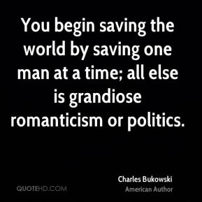 You begin saving the world by saving one man at a time; all else is grandiose romanticism or politics.