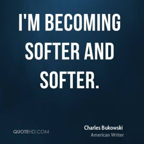 I'm becoming softer and softer.