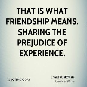 Charles Bukowski - That is what friendship means. Sharing the prejudice of experience.