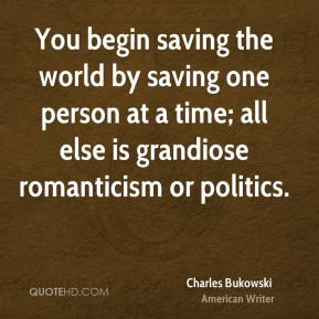You begin saving the world by saving one person at a time; all else is grandiose romanticism or politics.