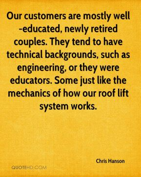 Chris Hanson - Our customers are mostly well-educated, newly retired couples. They tend to have technical backgrounds, such as engineering, or they were educators. Some just like the mechanics of how our roof lift system works.