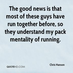 Chris Hanson - The good news is that most of these guys have run together before, so they understand my pack mentality of running.